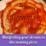 Manifesting your dreams is like making pizza