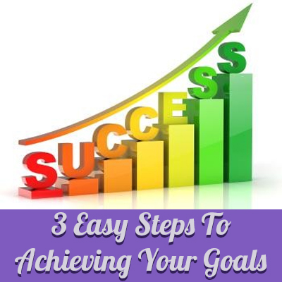 3 Easy Steps To Achieving Your Goals |